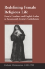 Redefining Female Religious Life : French Ursulines and English Ladies in Seventeenth-Century Catholicism - eBook