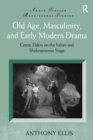 Old Age, Masculinity, and Early Modern Drama : Comic Elders on the Italian and Shakespearean Stage - eBook