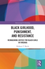 Black Girlhood, Punishment, and Resistance : Reimagining Justice for Black Girls in Virginia - eBook