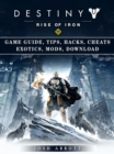 Destiny Rise of Iron Game Guide, Tips, Hacks, Cheats Exotics, Mods, Download - eBook