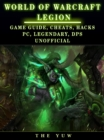 World of Warcraft Legion : Game Guide, Cheats, Hacks, Pc, Legendary, Dps Unofficial - eBook