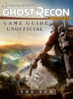 Tom Clancys Ghost Recon Wildlands Game Guide Unofficial - eBook
