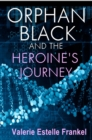 Orphan Black and the Heroine's Journey : Symbols, Depth Psychology, and the Feminist Epic - eBook