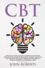 CBT : A Practical Guide on How to Rewire the Thought Process with Cognitive Behavioral Therapy and Flush Out Negative Thoughts, Depression, and Anxiety Without Resorting to Harmful Meds - eBook