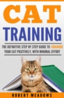 Cat Training : The Definitive Step By Step Guide to Training Your Cat Positively, With Minimal Effort - eBook