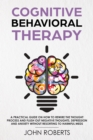 Cognitive Behavioral Therapy : How to Rewire the Thought Process and Flush out Negative Thoughts, Depression, and Anxiety, Without Resorting to Harmful Meds - eBook