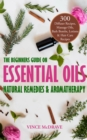The Beginners Guide on Essential Oils, Natural Remedies and Aromatherapy : 300 Diffuser Recipes, Massage Oils, Bath Bombs, Lotions and Hair Care Recipes - eBook