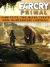 Far Cry Primal Game Guide, Tips, Hacks, Cheats Mods, Walkthroughs Unofficial - eBook