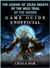 The Legend of Zelda Breath of The Wild Trial of the Sword Game Guide Unofficial - eBook