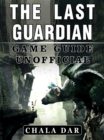 The Last Guardian Game Guide Unofficial - eBook