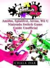 Splatoon 2 Amiibo, Splatfest, Arena, Wii U, Nintendo Switch, Game Guide Unofficial - eBook