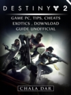 Destiny 2 Game PC, Tips, Cheats, Exotics, Download Guide Unofficial - eBook