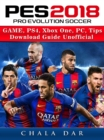 Pro Evolution Soccer 2018 Game, PS4, Xbox One, PC, Tips, Download Guide Unofficial - eBook