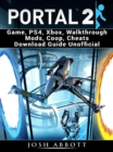 Portal 2 Game, PS4, Xbox, Walkthrough Mods, Coop, Cheats Download Guide Unofficial - eBook