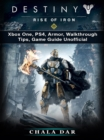 Destiny Rise of Iron : Xbox One, PS4, Armor, Walkthrough, Tips, Game Guide Unofficial - eBook