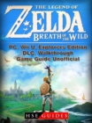 The Legend of Zelda Breath of the Wild, PC, Wii U, Explorers Edition, DLC, Walkthrough, Game Guide Unofficial - eBook
