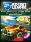 Rocket League Game, Switch, PS4, Trading, Prices, Garage, Rewards, Ranks, Guide Unofficial - eBook