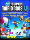 New Super Mario Bros U Game, Download, Stars, Coins, Cheats, Bosses, Luigi, Guide Unofficial - eBook