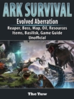 Ark Survival Evolved Aberration, Reaper, Boss, Map, Oil, Resources, Items, Basilisk, Game Guide Unofficial - eBook