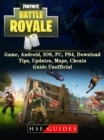 Fortnite Battle Royale Game, Android, IOS, PC, PS4, Download, Tips, Updates, Maps, Cheats, Guide Unofficial - eBook