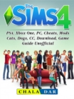The Sims 4, PS4, Xbox One, PC, Cheats, Mods, Cats, Dogs, CC, Download, Game Guide Unofficial - eBook