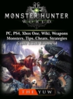 Monster Hunter World, PC, PS4, Xbox One, Wiki, Weapons, Monsters, Tips, Cheats, Strategies, Game Guide Unofficial - eBook