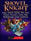 Shovel Knight, Game, Switch, Amiibo, PS4, Xbox, Cheats, Treasure, Cards, Tips, Walkthrough, Guide Unofficial - eBook