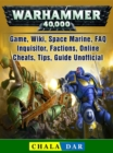 Warhammer 40,000 Game, Wiki, Space Marine, FAQ, Inquisitor, Factions, Online, Cheats, Tips, Guide Unofficial - eBook