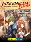 Fire Emblem Echoes Shadows of Valentia, Classes, ROM, DLC, Walkthrough, Characters, Gameplay, Game Guide Unofficial - eBook