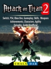 Attack on Titan 2, Switch, PS4, Xbox One, Gameplay, Skills, Weapons, Achievements, Characters, Agility, Episodes, Guide Unofficial - eBook