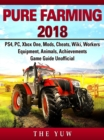 Pure Faming 2018, PS4, PC, Xbox One, Mods, Cheats, Wiki, Workers, Equipment, Animals, Achievements, Game Guide Unofficial - eBook