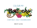 Colour My Bollocks : An Adult Colouring Book for Uncertain Times - Book