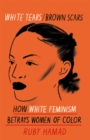 White Tears Brown Scars : How White Feminism Betrays Women of Colour - Book
