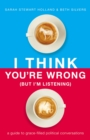 I Think You're Wrong (But I'm Listening) : A Guide to Grace-Filled Political Conversations - Book