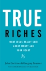 True Riches : What Jesus Really Said about Money and Your Heart - Book
