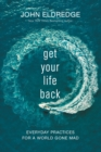 Get Your Life Back : Everyday Practices for a World Gone Mad - eBook