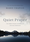 Quiet Prayer : The Hidden Purpose and Power of Christian Meditation - Book