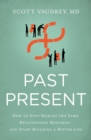 Past Present : How to Stop Making the Same Relationship Mistakes---and Start Building a Better Life - eBook