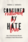 Consumed by Hate, Redeemed by Love : How a Violent Klansman Became a Champion of Racial Reconciliation - Book