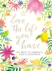 Love the Life You Have : 100 Ways to Embrace God's Goodness - eBook