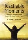Teachable Moments : Theological Reflections from The World's Most Familiar Prayer - eBook