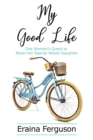 My Good Life : One Woman's Quest to Raise Her Special Needs Daughter - eBook