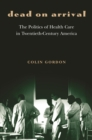 Dead on Arrival : The Politics of Health Care in Twentieth-Century America - eBook