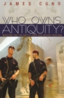 Who Owns Antiquity? : Museums and the Battle over Our Ancient Heritage - eBook