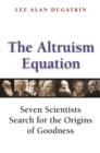 The Altruism Equation : Seven Scientists Search for the Origins of Goodness - eBook