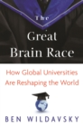 The Great Brain Race : How Global Universities Are Reshaping the World - eBook