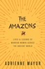 The Amazons : Lives and Legends of Warrior Women across the Ancient World - eBook
