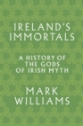 Ireland's Immortals : A History of the Gods of Irish Myth - eBook