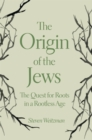 The Origin of the Jews : The Quest for Roots in a Rootless Age - eBook
