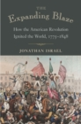 The Expanding Blaze : How the American Revolution Ignited the World, 1775-1848 - eBook